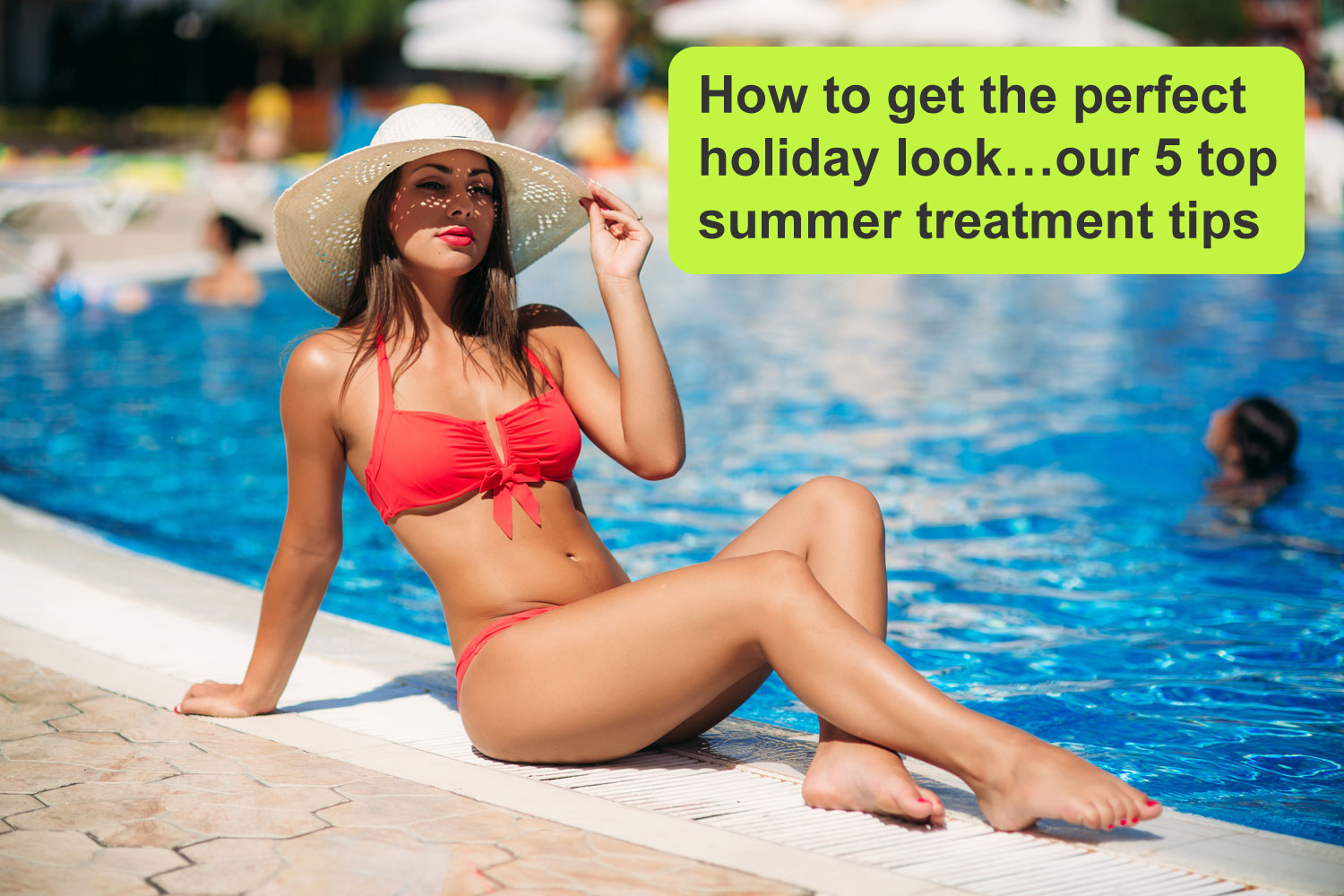 How to get the perfect holiday look…our 5 top summer treatment tips
